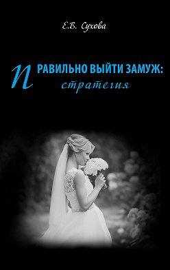 Елена Сухова - Правильно выйти замуж: стратегия