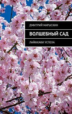 Дмитрий Марыскин - Волшебный сад. Лайфхаки успеха