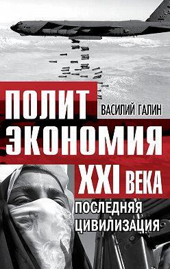 Василий Галин - Последняя цивилизация. Политэкономия XXI века