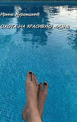 Ирина Курамшина - Охота на красивую жизнь