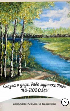 Светлана Казакова - Сказка о деде, бабе, курочке Рябе по-новому…