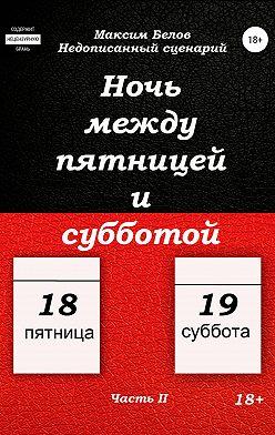 Максим Белов - Ночь между пятницей и субботой. Часть II
