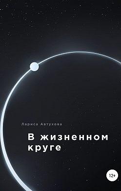 Лариса Автухова - В жизненном круге