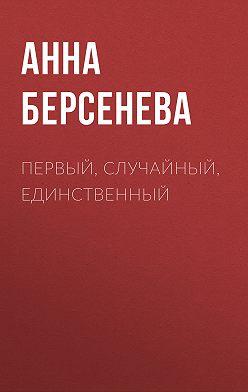 Анна Берсенева - Первый, случайный, единственный