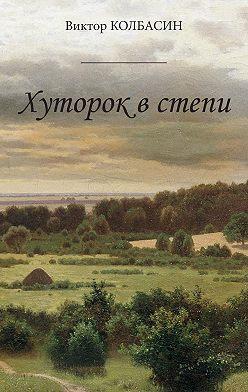 Виктор Колбасин - Хуторок в степи (сборник)