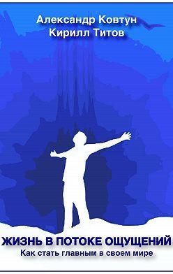 Кирилл Титов - Жизнь в потоке ощущений. Как стать главным в своем мире?