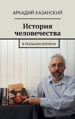 Аркадий Казанский - История человечества. В реальном времени