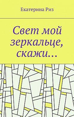Екатерина Риз - Свет мой зеркальце, скажи…