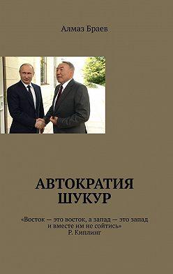 Алмаз Браев - Автократия шукур