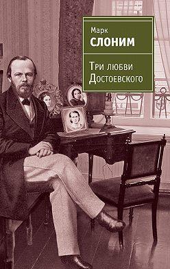 Марк Слоним - Три любви Достоевского