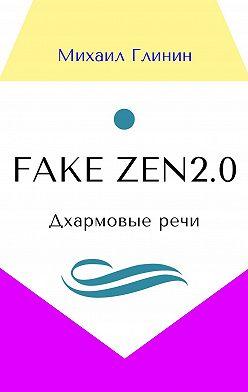 Михаил Глинин - Fake Zen 2.0. Дхармовые речи