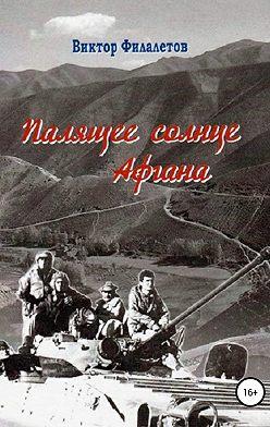 Виктор Филалетов - Палящее солнце Афгана