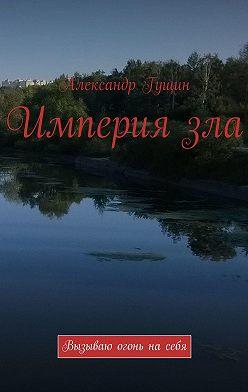 Александр Гущин - Империязла. Вызываю огонь насебя!
