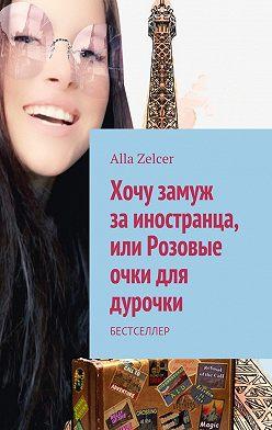 Alla Zelcer - Хочу замуж заиностранца, или Розовые очки для дурочки. Бестселлер