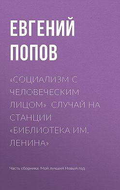 Евгений Попов - «Социализм с человеческим лицом». Случай на станции «Библиотека им. Ленина»