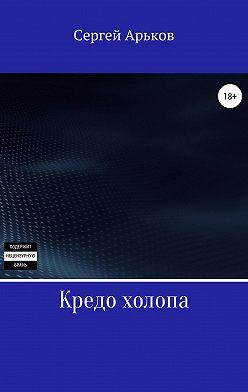 Сергей Арьков - Кредо холопа