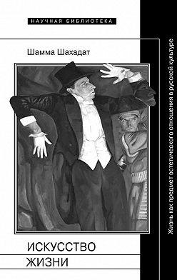 Шамма Шахадат - Искусство жизни: Жизнь как предмет эстетического отношения в русской культуре XVI–XX веков