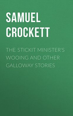 Samuel Crockett - The Stickit Minister's Wooing and Other Galloway Stories