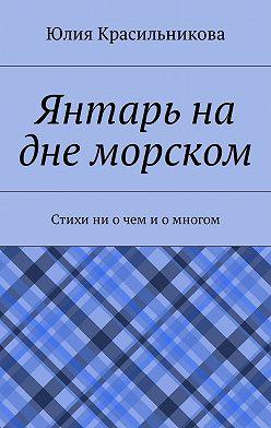 Юлия Красильникова - Янтарь на дне морском. Стихи ни очем иомногом