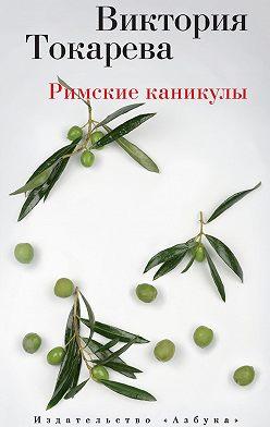 Виктория Токарева - Римские каникулы (сборник)