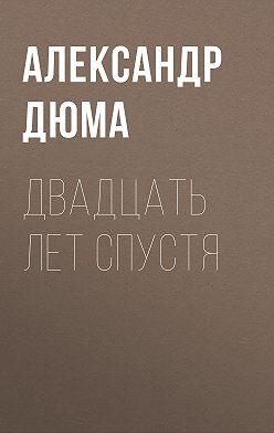 Александр Дюма - Двадцать лет спустя