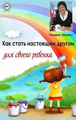 Галина Момот - Как стать настоящим другом для своего ребенка