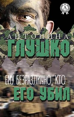 Антонина Глушко - Ему безразлично, кто его убил