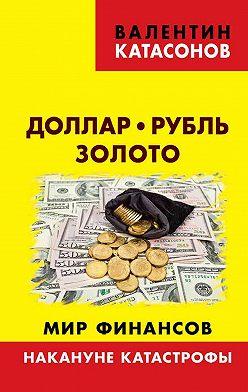 Валентин Катасонов - Доллар, рубль, золото. Мир финансов: накануне катастрофы