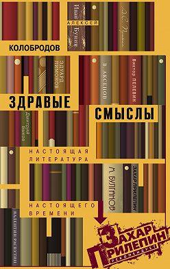 Алексей Колобродов - Здравые смыслы. Настоящая литература настоящего времени