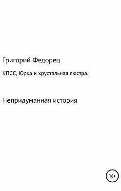 Григорий Федорец - КПСС, Юрка и хрустальная люстра