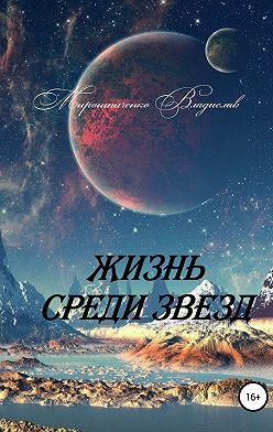 Владислав Мирошниченко - Жизнь среди звезд