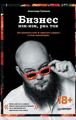 Александр Чипижко - Бизнес изи-изи, рил ток. Как прокачать себя, перестать страдать и стать миллионером