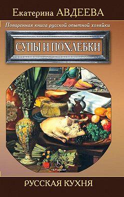 Екатерина Авдеева - Поваренная книга русской опытной хозяйки. Супы и похлебки