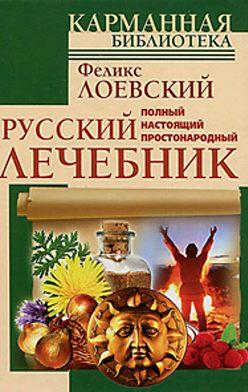 Феликс Лоевский - Полный настоящий простонародный русский лечебник