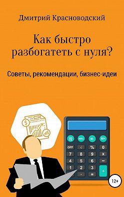 Дмитрий Красноводский - Как быстро разбогатеть с нуля?