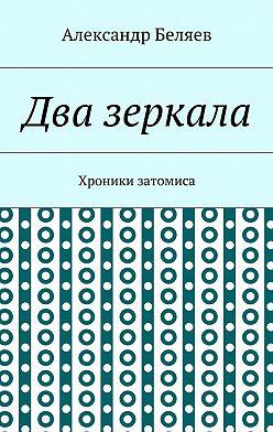 Александр Беляев - Два зеркала. Хроники затомиса