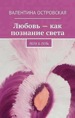 Валентина Островская - Любовь– как познание света
