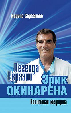 Карина Сарсенова - Легенда Евразии: Эрик Окинарена (Квантовая медицина)