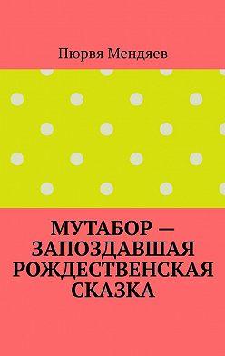 Пюрвя Мендяев - Мутабор– запоздавшая рождественская сказка