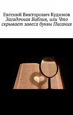 Евгений Кудимов - Загадочная Библия, или Что скрывает завеса буквы Писания