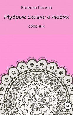 Евгения Сисина - Мудрые сказки о людях