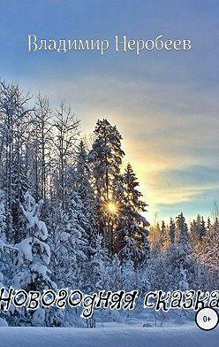 Владимир Неробеев - Новогодняя сказка