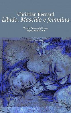 Christian Bernard - Libido. Maschio e femmina. Teoria. Come migliorare Impatto sullavita
