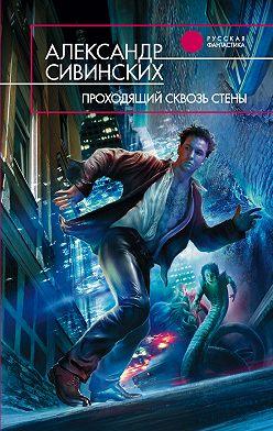 Александр Сивинских - Проходящий сквозь стены