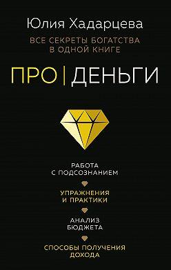 Юлия Хадарцева - Про деньги. Все секреты богатства в одной книге