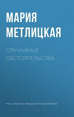 Мария Метлицкая - Случайные обстоятельства