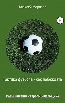 Алексей Морозов - Тактика футбола – как побеждать. Размышления старого болельщика