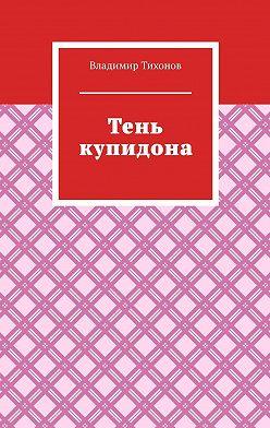 Владимир Тихонов - Тень купидона