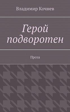 Владимир Кочнев - Герой подворотен. Проза