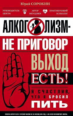 Юрий Сорокин - Алкоголизм – не приговор. Выход есть. Я счастлив, что я бросил пить